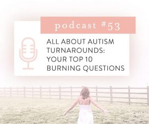 #53: ALL ABOUT AUTISM TURNAROUNDS: YOUR TOP 10 BURNING QUESTIONS