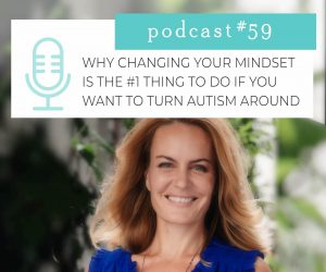 #59: WHY CHANGING YOUR MINDSET IS THE #1 THING TO DO IF YOU WANT TO TURN AUTISM AROUND