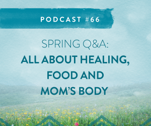 #66 SPRING Q & A  ALL ABOUT HEALING,  FOOD + MOM'S BODY