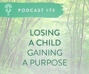 #73: LOSING A CHILD, GAINING A PURPOSE