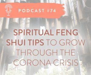 #74: SPIRITUAL & FENG SHUI TIPS TO GROW THROUGH CORONA CRISIS