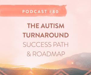 #80: THE AUTISM TURNAROUND SUCCESS PATH & ROADMAP