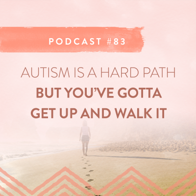 #83: AUTISM IS A HARD PATH – BUT YOU HAVE TO WALK IT