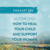 #84: AUTISM DAD: HOW TO HEAL YOUR CHILD & HELP YOUR PARTNER.