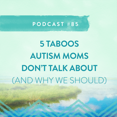 #85: 5 TABOOS AUTISM MAMAS DON'T TALK ABOUT… AND WHY WE SHOULD