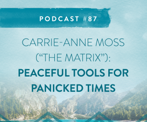 "#87: CARRIE-ANNE MOSS (""THE MATRIX"") PEACEFUL TOOLS FOR PANICKED TIMES"