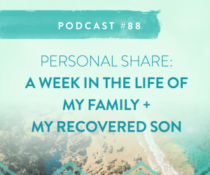 #88: A WEEK IN THE LIFE OF MY RECOVERED SON (AND MY FAMILY)