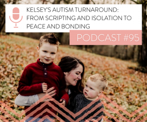 #95 KELSEY'S AUTISM TURNAROUND: FROM SCRIPTING AND ISOLATION TO PEACE AND BONDING.