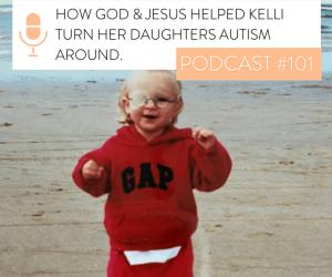 #101 HOW GOD & JESUS HELPED KELLI TURN HER DAUGHTER'S AUTISM AROUND