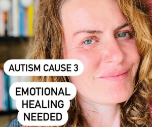 AUTISM CAUSE NUMBER 3: EMOTIONAL HEALING NEEDED